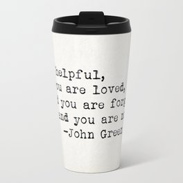 """""""You are helpful, and you are loved, and you are forgiven, and you are not alone."""" -John Green Travel Mug"""