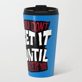 You Don't Get it Until It Gets You Travel Mug