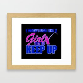 I Know I Fish Like A Girl try To Keep Up Framed Art Print
