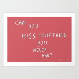 Can you miss something you never had? Art Print