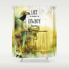 Life is better in Cowboy Boots Cowgirl Shower Curtain