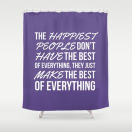 The Happiest People Don't Have the Best of Everything, They Just Make the Best of Everything UV Shower Curtain
