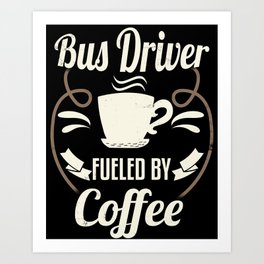 Bus Driver Fueled By Coffee Art Print