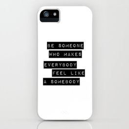 Be someone who makes everybody feel like a somebody iPhone Case
