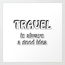 Travel is always a good idea Art Print