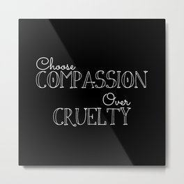 Compassion Over Cruelty Metal Print