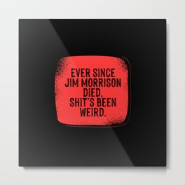 Ever since Jim Morrisson died, Shit's been weird Metal Print