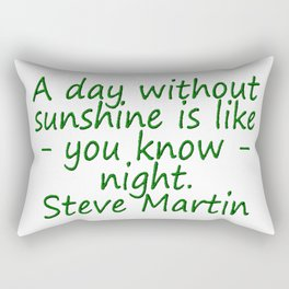 A day without sunshine is like -  well - night.  Steve Martin Rectangular Pillow