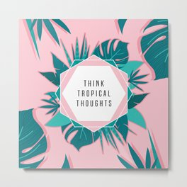 Think Tropical Thoughts Metal Print
