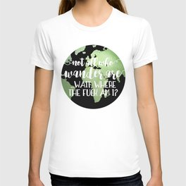 Not All Who Wander Are ... Wait, Where The Fuck Am I? T-shirt
