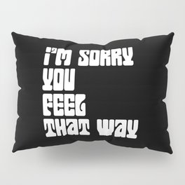 I'm Sorry You Feel That Way Pillow Sham