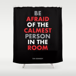 """Be afraid of the calmest person in the room"" Tim Kennedy Shower Curtain"