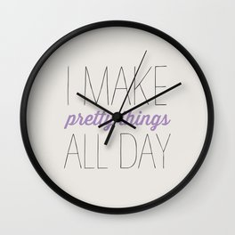 I MAKE PRETTY THINGS ALL DAY Wall Clock
