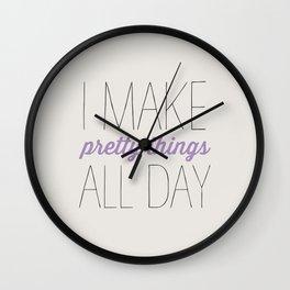 I MAKE PRETTY THINGS ALL DAY Wall Clock