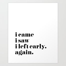 I Came I Saw I Left Early Art Print