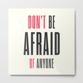 Don't be afraid of anyone, overcome fear,  get over it!, win your fears Metal Print