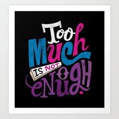 Too Much is Not Enough Art Print