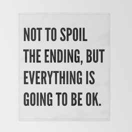 NOT TO SPOIL THE ENDING, BUT EVERYTHING IS GOING TO BE OK Throw Blanket