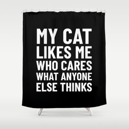 My Cat Likes Me Who Cares What Anyone Else Thinks (Black) Shower Curtain
