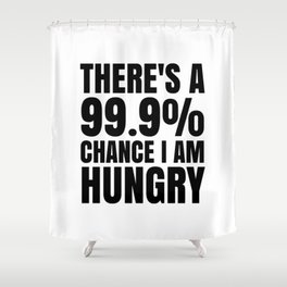 THERE'S A 99.9% PERCENT CHANCE I AM HUNGRY Shower Curtain
