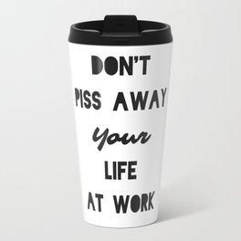 Do not piss away your life at work Travel Mug