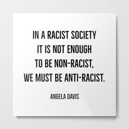 In a racist society it is not enough to be non-racist, we must be anti-racist. Metal Print