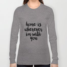 Printable Art,Home Is Wherever I'm With You,Home Sign,Home Decor,Welcome Home,Typography Art Long Sleeve T-shirt