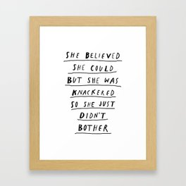 She Believed She Could But She Was knackered So She Just Didn't Bother black and white poster Framed Art Print