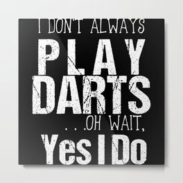 I Don't Always Play Darts Oh Wait Yes I Do Metal Print