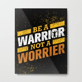 Be a warrior, not a worrier - funny quotes for life Metal Print
