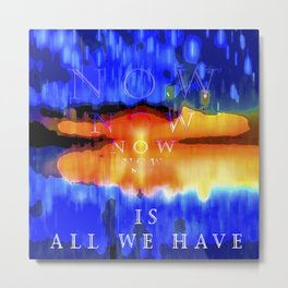 All we have is now 40 Metal Print