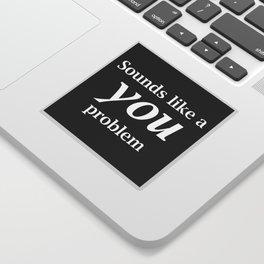 Sounds Like A You Problem - black background Sticker