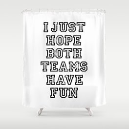 I just hope both teams have fun Shower Curtain