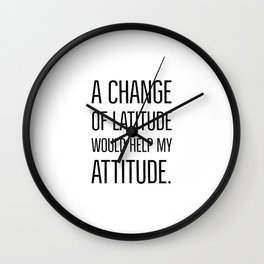 A change of latitude would help my attitude. Wall Clock