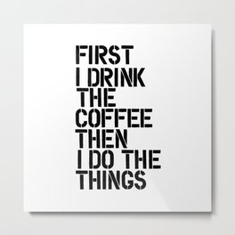 First I Drink the Coffee Then I Do the Things black and white typography poster home wall decor Metal Print
