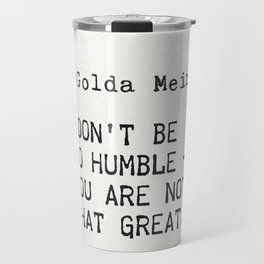 """""""Don't be so humble - you are not that great.""""Golda Meir Travel Mug"""