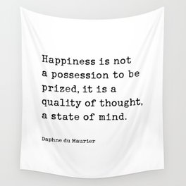 Happiness is not a possession to be prized, it is a  quality of thought,  a state of mind.  Daphne du Maurier Wall Tapestry
