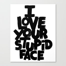 I LOVE YOUR STUPID FACE Canvas Print