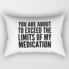 You Are About to Exceed the Limits of My Medication Rectangular Pillow