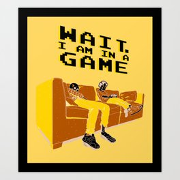 """Wait!...I'm in a game"" Art Print"