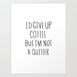I'd give up coffee but I'm not a quitter Art Print