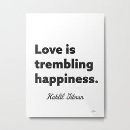 Love is trembling happiness. - Kahlil Gibran Metal Print