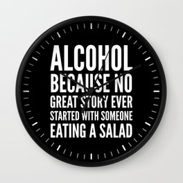 ALCOHOL BECAUSE NO GREAT STORY EVER STARTED WITH SOMEONE EATING A SALAD (Black & White) Wall Clock
