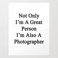 Not Only I'm A Great Person I'm Also A Photographer  Art Print