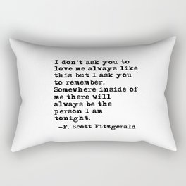 I don't ask you to love me always like this - Fitzgerald quote Rectangular Pillow