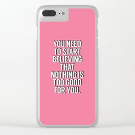 You Need to Start Believing That Nothing is Too Good for You pink typography wall art home decor Clear iPhone Case
