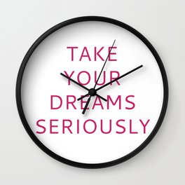 TAKE YOUR DREAMS SERIOUSLY Wall Clock