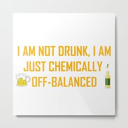 I AM NOT DRUNK I AM JUST CHEMICALLY OFF-BALANCED Metal Print