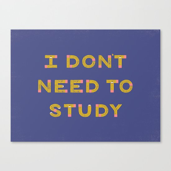 I Don't Need To Study Canvas Print