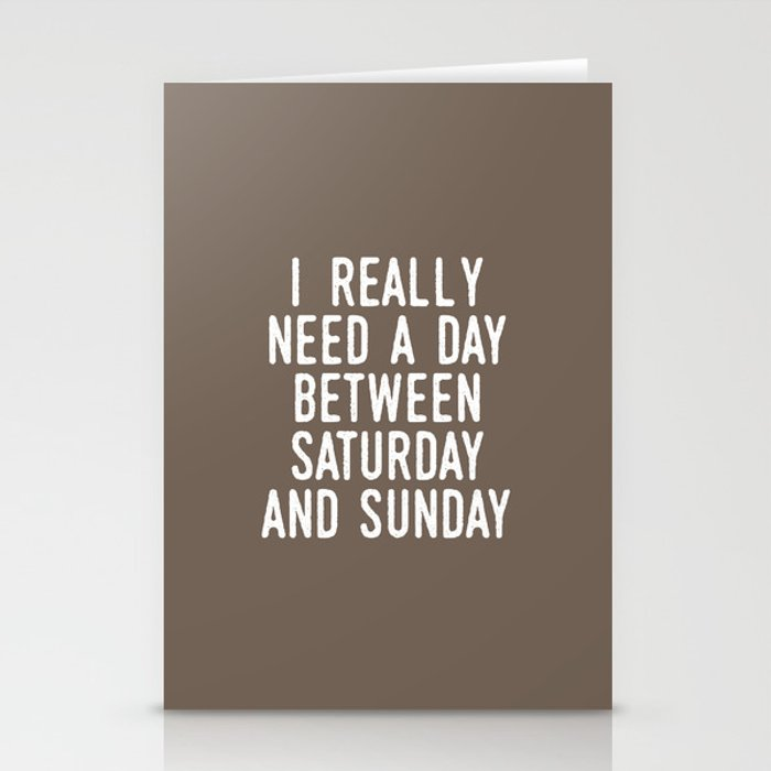 I REALLY NEED A DAY BETWEEN SATURDAY AND SUNDAY (Brown) Stationery Cards